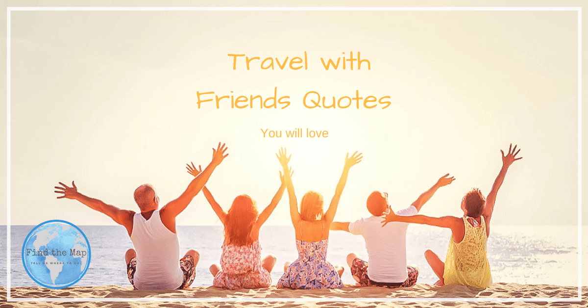 Travel With Friends Quotes Travel with Friends Quotes | FIND THE MAP   Family Travel Blog Travel With Friends Quotes