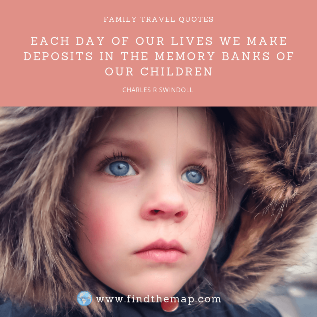 Each day of our lives we make deposits in the memory banks of our children